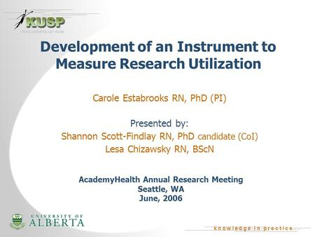 K n o w l e d g e i n p r a c t i c e... www.ualberta.ca/~kusp Development of an Instrument to Measure Research Utilization Carole Estabrooks RN, PhD (PI)