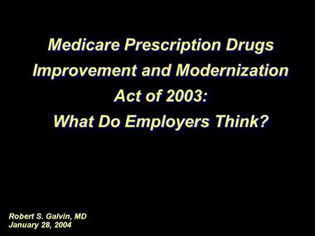 Robert S. Galvin, MD January 28, 2004 Medicare Prescription Drugs Improvement and Modernization Act of 2003: What Do Employers Think? Medicare Prescription.