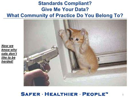 1 Standards Compliant? Give Me Your Data? What Community of Practice Do You Belong To? Now we know why cats dont like to be herded!