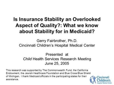 Is Insurance Stability an Overlooked Aspect of Quality?: What we know about Stability for in Medicaid? Gerry Fairbrother, Ph.D. Cincinnati Childrens Hospital.