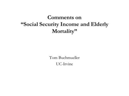 Comments on Social Security Income and Elderly Mortality Tom Buchmueller UC-Irvine.