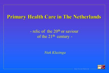 Dept Social Medicine Primary Health Care in The Netherlands - relic of the 20 th or saviour of the 21 th century - Niek Klazinga.