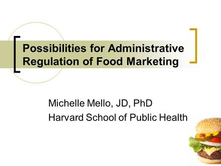 Possibilities for Administrative Regulation of Food Marketing Michelle Mello, JD, PhD Harvard School of Public Health.