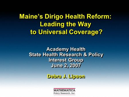 Maines Dirigo Health Reform: Leading the Way to Universal Coverage? Academy Health State Health Research & Policy Interest Group June 2, 2007 Debra J.