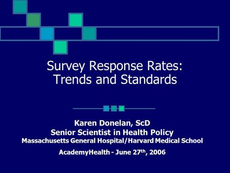 Survey Response Rates: Trends and Standards Karen Donelan, ScD Senior Scientist in Health Policy Massachusetts General Hospital/Harvard Medical School.