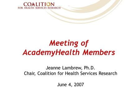 Meeting of AcademyHealth Members Jeanne Lambrew, Ph.D. Chair, Coalition for Health Services Research June 4, 2007.