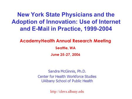 New York State Physicians and the Adoption of Innovation: Use of Internet and E-Mail in Practice, 1999-2004 Sandra McGinnis, Ph.D. Center for Health Workforce.