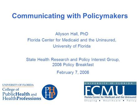 Communicating with Policymakers Allyson Hall, PhD Florida Center for Medicaid and the Uninsured, University of Florida State Health Research and Policy.