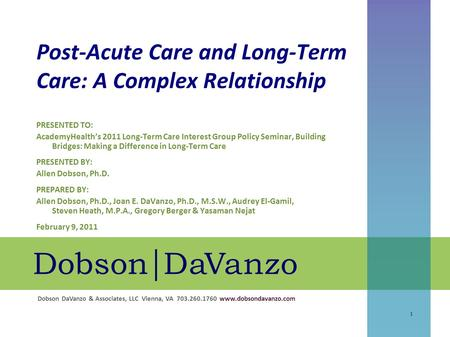 Dobson DaVanzo & Associates, LLC Vienna, VA 703.260.1760 www.dobsondavanzo.com Post-Acute Care and Long-Term Care: A Complex Relationship 1 PRESENTED TO:
