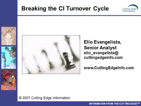 INFORMATION FROM THE CUTTING EDGE TM Breaking the CI Turnover Cycle © 2007 Cutting Edge Information Elio Evangelista, Senior Analyst