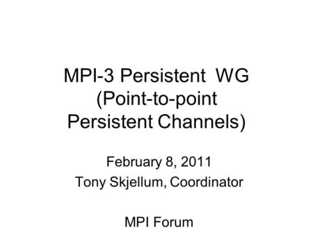 MPI-3 Persistent WG (Point-to-point Persistent Channels) February 8, 2011 Tony Skjellum, Coordinator MPI Forum.