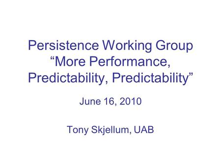 Persistence Working Group More Performance, Predictability, Predictability June 16, 2010 Tony Skjellum, UAB.