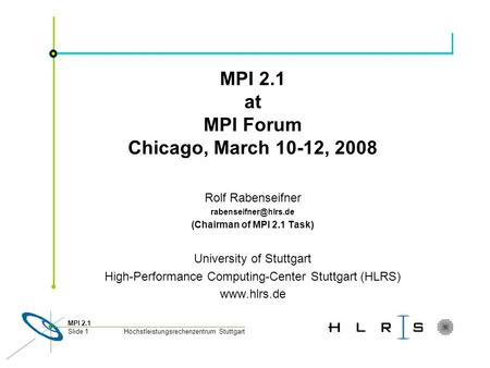 Höchstleistungsrechenzentrum Stuttgart MPI 2.1 Slide 1 MPI 2.1 at MPI Forum Chicago, March 10-12, 2008 Rolf Rabenseifner (Chairman.