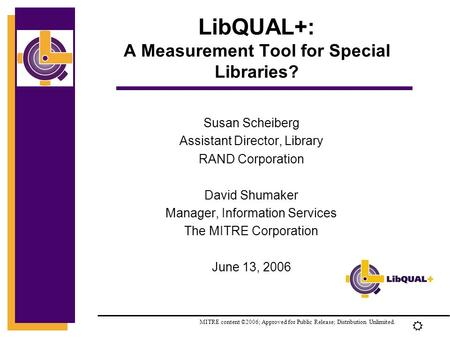 R LibQUAL+: A Measurement Tool for Special Libraries? Susan Scheiberg Assistant Director, Library RAND Corporation David Shumaker Manager, Information.