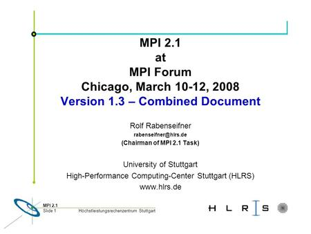 Höchstleistungsrechenzentrum Stuttgart MPI 2.1 Slide 1 MPI 2.1 at MPI Forum Chicago, March 10-12, 2008 Version 1.3 – Combined Document Rolf Rabenseifner.