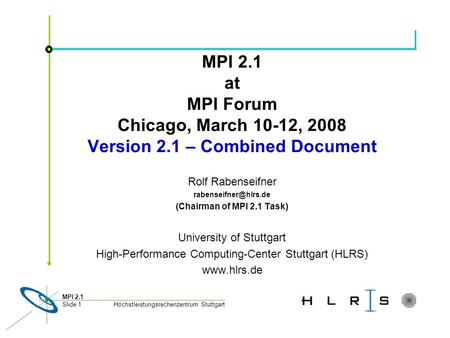 Höchstleistungsrechenzentrum Stuttgart MPI 2.1 Slide 1 MPI 2.1 at MPI Forum Chicago, March 10-12, 2008 Version 2.1 – Combined Document Rolf Rabenseifner.