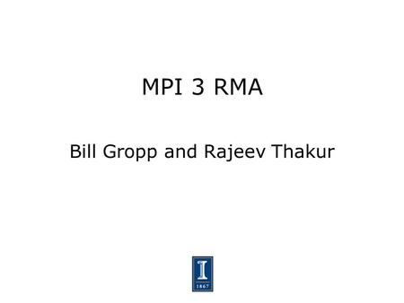 MPI 3 RMA Bill Gropp and Rajeev Thakur. 2 Why Change RMA? Problems with using MPI 1.1 and 2.0 as compilation targets for parallel language implementations.