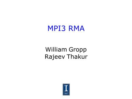 MPI3 RMA William Gropp Rajeev Thakur. 2 MPI-3 RMA Presented an overview of some of the issues and constraints at last meeting Homework - read Bonachea's.