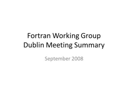 Fortran Working Group Dublin Meeting Summary September 2008.