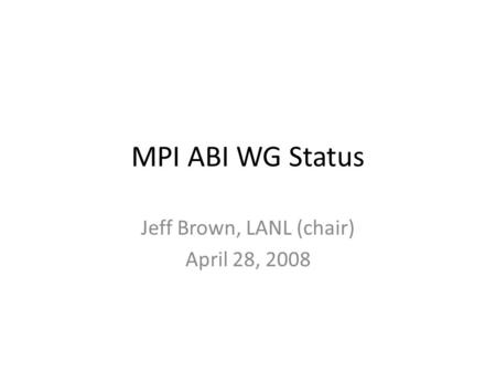 MPI ABI WG Status Jeff Brown, LANL (chair) April 28, 2008.