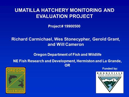 UMATILLA HATCHERY MONITORING AND EVALUATION PROJECT Richard Carmichael, Wes Stonecypher, Gerold Grant, and Will Cameron Project # 19900500 Oregon Department.