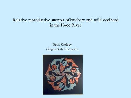 Relative reproductive success of hatchery and wild steelhead in the Hood River Dept. Zoology Oregon State University.