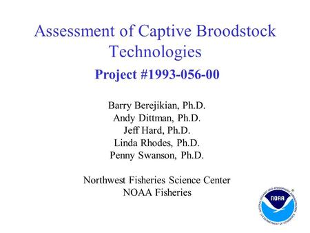 Assessment of Captive Broodstock Technologies Project #1993-056-00 Barry Berejikian, Ph.D. Andy Dittman, Ph.D. Jeff Hard, Ph.D. Linda Rhodes, Ph.D. Penny.
