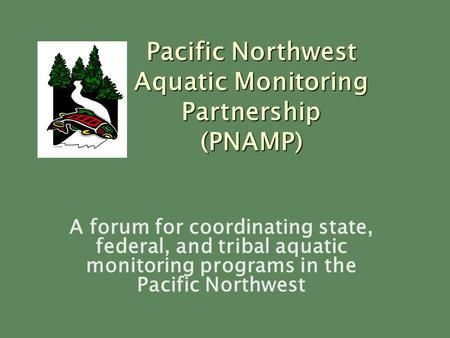 A forum for coordinating state, federal, and tribal aquatic monitoring programs in the Pacific Northwest Pacific Northwest Aquatic Monitoring Partnership.