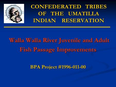 CONFEDERATED TRIBES OF THE UMATILLA INDIAN RESERVATION Walla Walla River Juvenile and Adult Walla Walla River Juvenile and Adult Fish Passage Improvements.