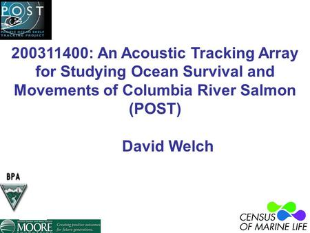 200311400: An Acoustic Tracking Array for Studying Ocean Survival and Movements of Columbia River Salmon (POST) David Welch.