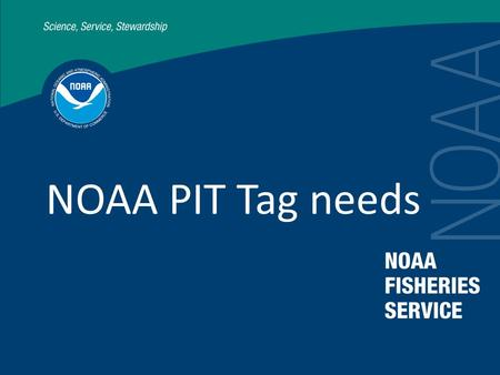 NOAA PIT Tag needs. NOAA needs to develop an internal PIT tag plan integrating research and monitoring objectives.