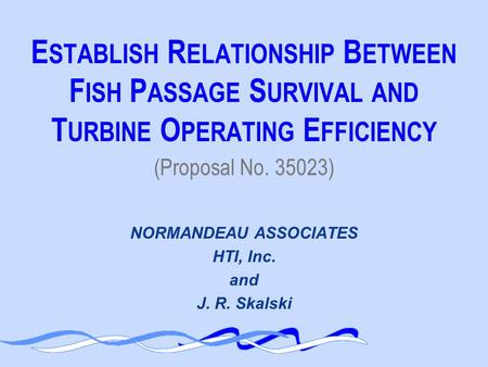 E STABLISH R ELATIONSHIP B ETWEEN F ISH P ASSAGE S URVIVAL AND T URBINE O PERATING E FFICIENCY NORMANDEAU ASSOCIATES HTI, Inc. and J. R. Skalski (Proposal.