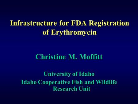 Infrastructure for FDA Registration of Erythromycin Christine M. Moffitt University of Idaho Idaho Cooperative Fish and Wildlife Research Unit Christine.