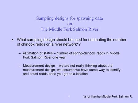 1 Sampling designs for spawning data on The Middle Fork Salmon River *a lot like the Middle Fork Salmon R. What sampling design should be used for estimating.