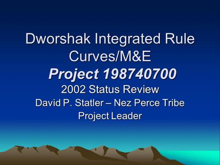 Dworshak Integrated Rule Curves/M&E Project 198740700 2002 Status Review David P. Statler – Nez Perce Tribe Project Leader.