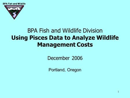 1 BPA Fish and Wildlife Division Using Pisces Data to Analyze Wildlife Management Costs December 2006 Portland, Oregon.