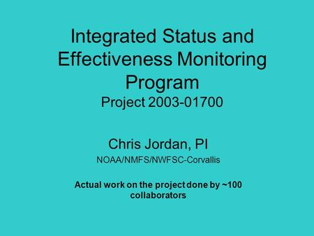Integrated Status and Effectiveness Monitoring Program Project 2003-01700 Chris Jordan, PI NOAA/NMFS/NWFSC-Corvallis Actual work on the project done by.