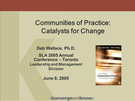 Deb Wallace, Ph.D. SLA 2005 Annual Conference – Toronto Leadership and Management Division June 8, 2005 Communities of Practice: Catalysts for Change.