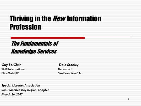 1 Thriving in the New Information Profession The Fundamentals of Knowledge Services Guy St. Clair Dale Stanley SMR InternationalGenentech New York NYSan.