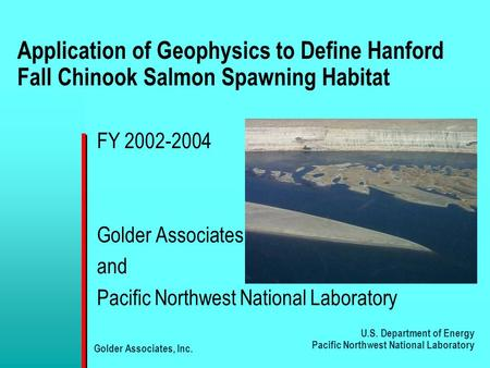 U.S. Department of Energy Pacific Northwest National Laboratory Golder Associates, Inc. Application of Geophysics to Define Hanford Fall Chinook Salmon.