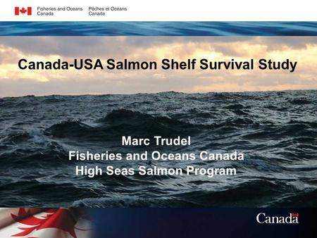 Marc Trudel Fisheries and Oceans Canada High Seas Salmon Program Canada-USA Salmon Shelf Survival Study.