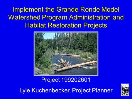 Implement the Grande Ronde Model Watershed Program Administration and Habitat Restoration Projects Project 199202601 Lyle Kuchenbecker, Project Planner.