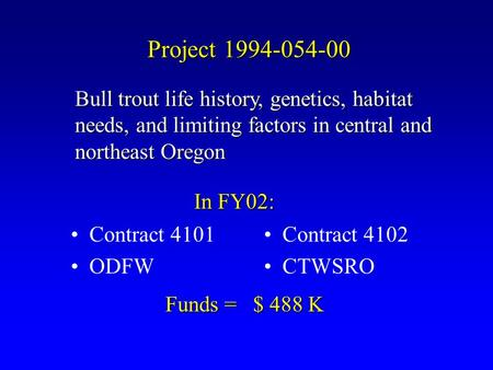 Project 1994-054-00 Contract 4101 ODFW Contract 4102 CTWSRO In FY02: Bull trout life history, genetics, habitat needs, and limiting factors in central.