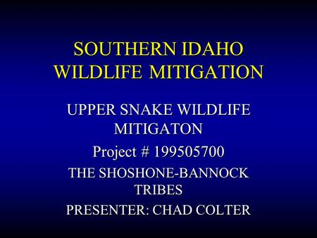 SOUTHERN IDAHO WILDLIFE MITIGATION UPPER SNAKE WILDLIFE MITIGATON Project # 199505700 THE SHOSHONE-BANNOCK TRIBES PRESENTER: CHAD COLTER.