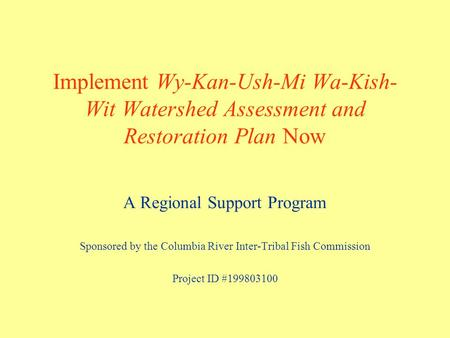 Implement Wy-Kan-Ush-Mi Wa-Kish- Wit Watershed Assessment and Restoration Plan Now A Regional Support Program Sponsored by the Columbia River Inter-Tribal.