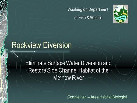 Rockview Diversion Eliminate Surface Water Diversion and Restore Side Channel Habitat of the Methow River Connie Iten – Area Habitat Biologist Washington.