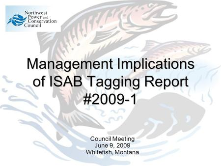 Management Implications of ISAB Tagging Report #2009-1 Council Meeting June 9, 2009 Whitefish, Montana.