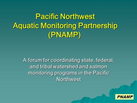 A forum for coordinating state, federal, and tribal watershed and salmon monitoring programs in the Pacific Northwest Pacific Northwest Aquatic Monitoring.