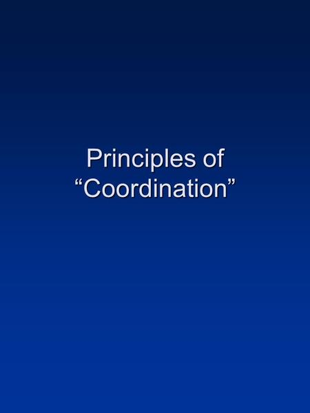 Principles of Coordination. Coordination Defined Orderly and harmonious combination of equals for the production of a particular result (OED definition)