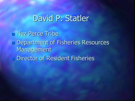 David P. Statler n Nez Perce Tribe n Department of Fisheries Resources Management n Director of Resident Fisheries.